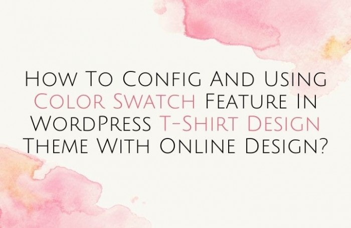 How to Config and Using Color Swatch feature in WordPress T-shirt design theme with online design?- image